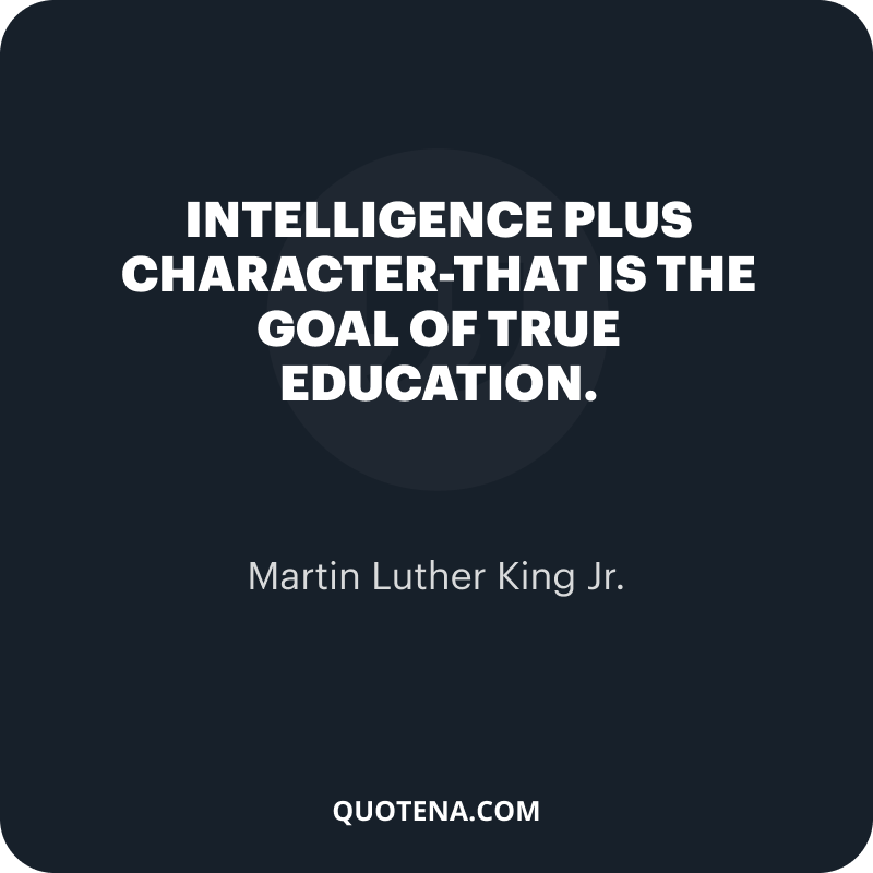 """""""Intelligence plus character-that is the goal of true education."""" – Martin Luther King Jr."""