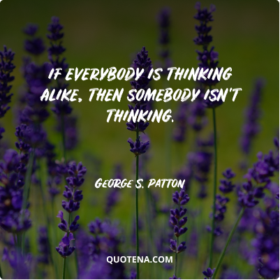 """""""If everybody is thinking alike, then somebody isn't thinking."""" – George S. Patton"""