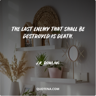 """""""The last enemy that shall be destroyed is death."""" – J.K. Rowling"""