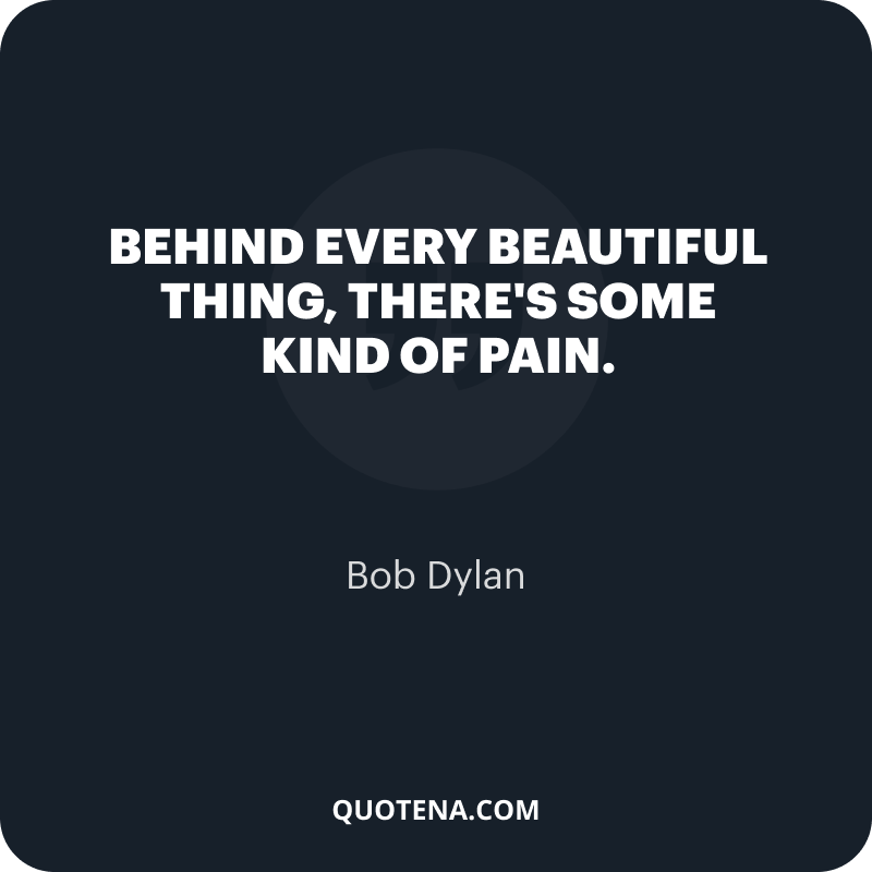 """""""Behind every beautiful thing, there's some kind of pain."""" – Bob Dylan"""