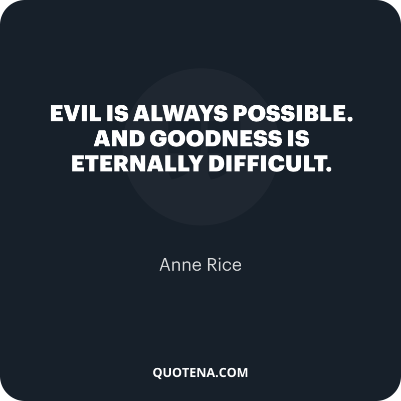 """""""Evil is always possible. And goodness is eternally difficult."""" – Anne Rice"""