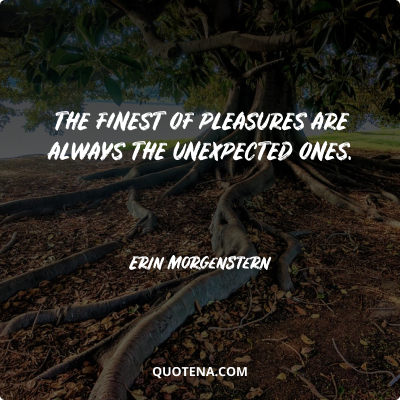 """""""The finest of pleasures are always the unexpected ones."""" – Erin Morgenstern"""