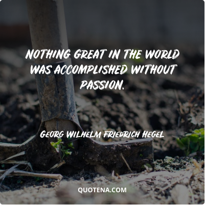 """""""Nothing great in the world was accomplished without passion."""" – Georg Wilhelm Friedrich Hegel"""