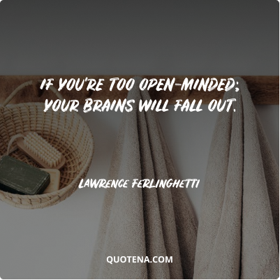 """""""If you're too open-minded; your brains will fall out."""" – Lawrence Ferlinghetti"""