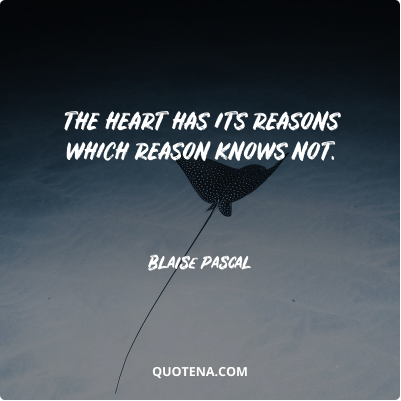 """""""The heart has its reasons which reason knows not."""" – Blaise Pascal"""