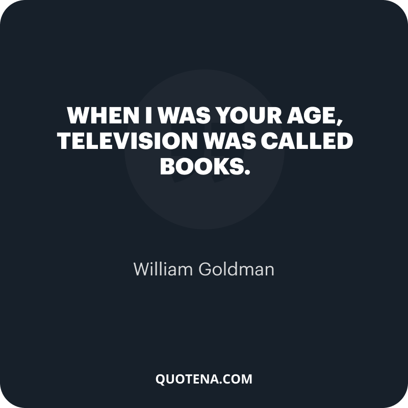 """""""When I was your age, television was called books."""" – William Goldman"""