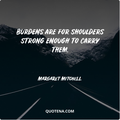 """""""Burdens are for shoulders strong enough to carry them."""" – Margaret Mitchell"""