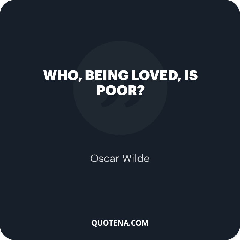 """""""Who, being loved, is poor?"""" – Oscar Wilde"""