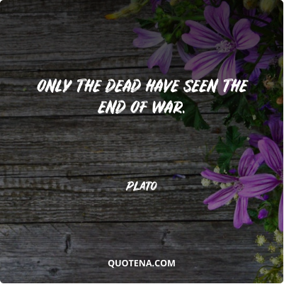 """""""Only the dead have seen the end of war."""" – Plato"""