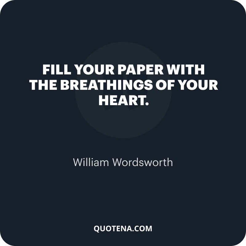 """""""Fill your paper with the breathings of your heart."""" – William Wordsworth"""