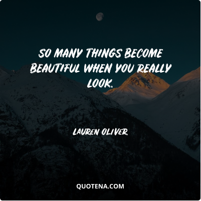 """""""So many things become beautiful when you really look."""" – Lauren Oliver"""