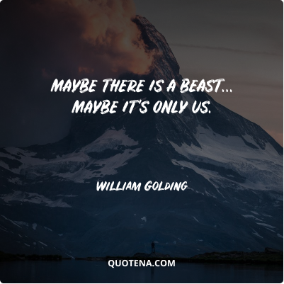 """""""Maybe there is a beast… maybe it's only us."""" – William Golding"""