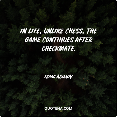 """""""In life, unlike chess, the game continues after checkmate."""" – Isaac Asimov"""