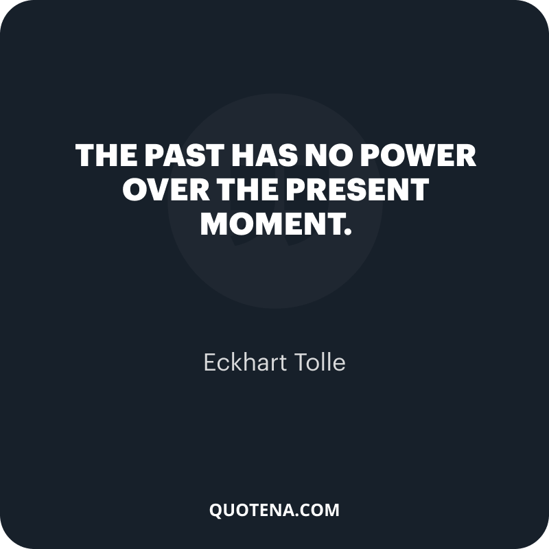 """""""The past has no power over the present moment."""" – Eckhart Tolle"""