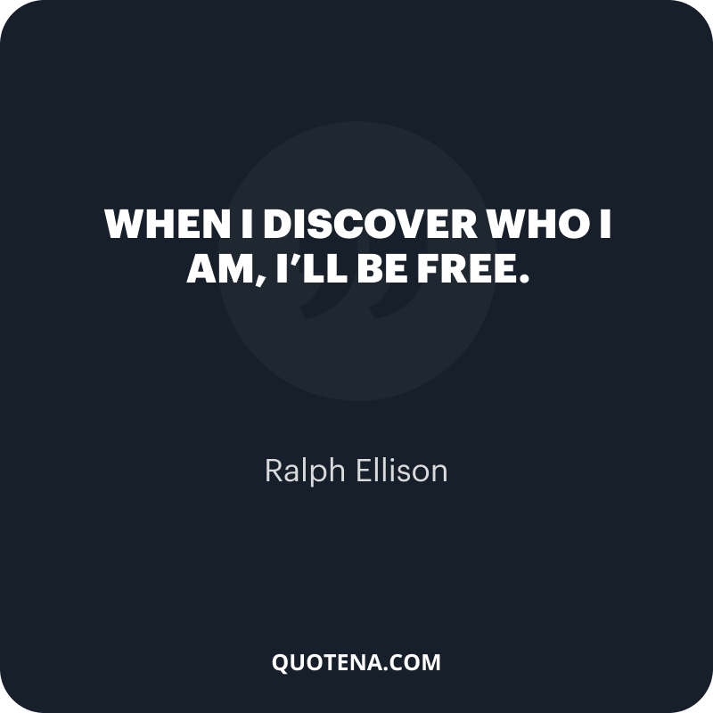 """""""When I discover who I am, I'll be free."""" – Ralph Ellison"""