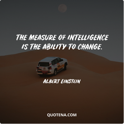 """""""The measure of intelligence is the ability to change."""" – Albert Einstein"""
