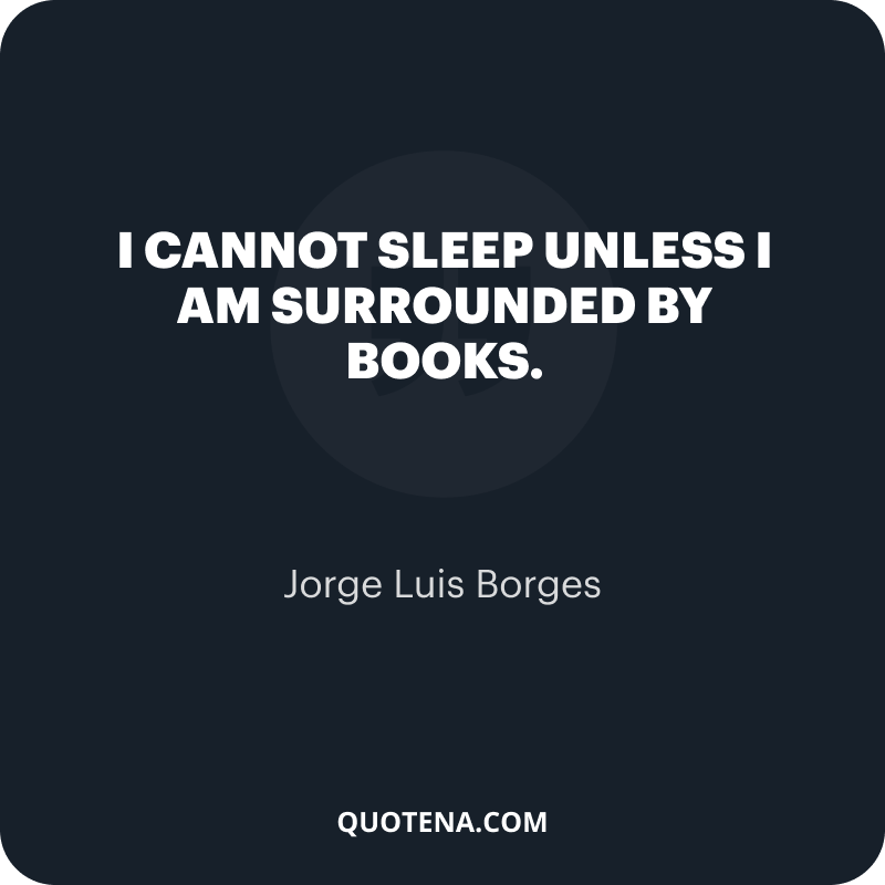 """""""I cannot sleep unless I am surrounded by books."""" – Jorge Luis Borges"""