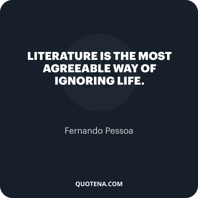 """""""Literature is the most agreeable way of ignoring life."""" – Fernando Pessoa"""