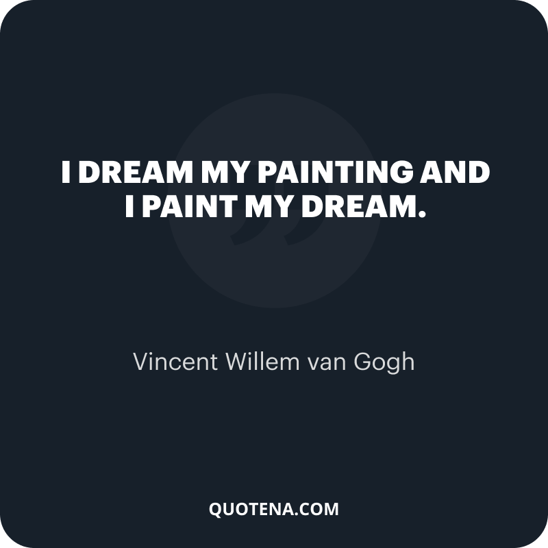 """""""I dream my painting and I paint my dream."""" – Vincent Willem van Gogh"""