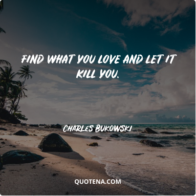 """""""Find what you love and let it kill you."""" – Charles Bukowski"""