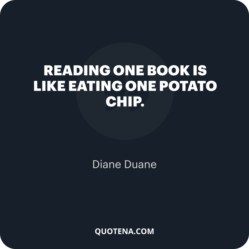 """""""Reading one book is like eating one potato chip."""" – Diane Duane"""