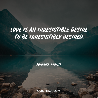 """""""Love is an irresistible desire to be irresistibly desired."""" – Robert Frost"""