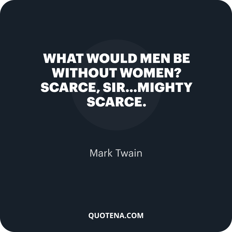 """""""What would men be without women? Scarce, sir…mighty scarce."""" – Mark Twain"""