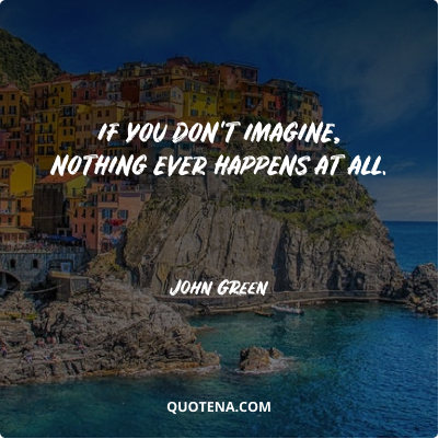 """""""If you don't imagine, nothing ever happens at all."""" – John Green"""