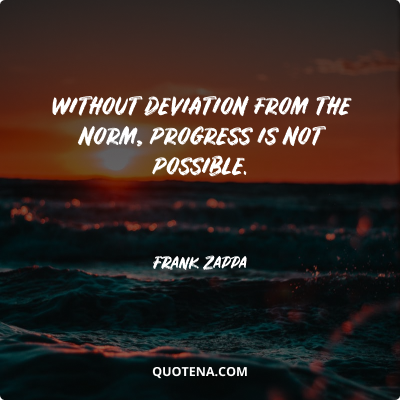 """""""Without deviation from the norm, progress is not possible."""" – Frank Zappa"""