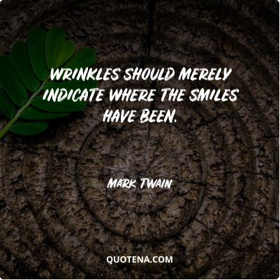 """""""Wrinkles should merely indicate where the smiles have been."""" – Mark Twain"""