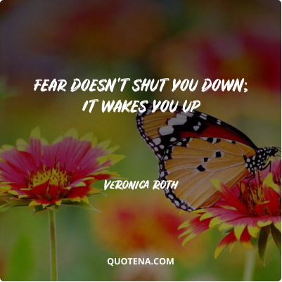 """""""Fear doesn't shut you down; it wakes you up"""" – Veronica Roth"""