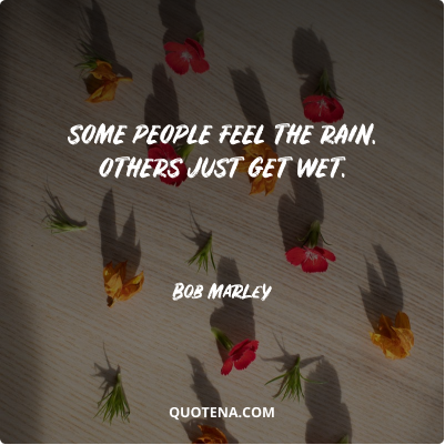 """""""Some people feel the rain. Others just get wet."""" – Bob Marley"""