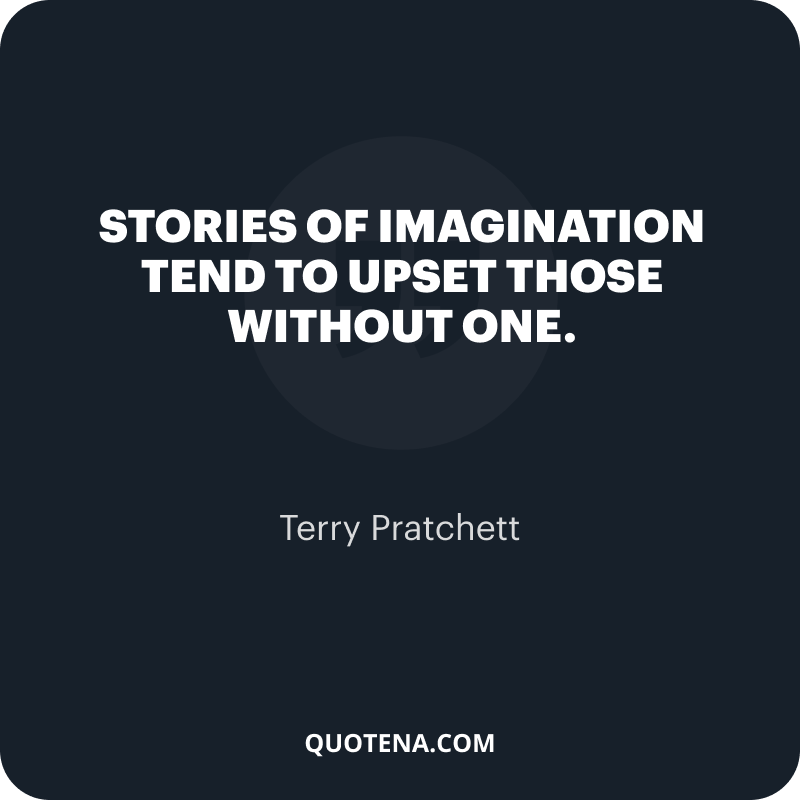 """""""Stories of imagination tend to upset those without one."""" – Terry Pratchett"""