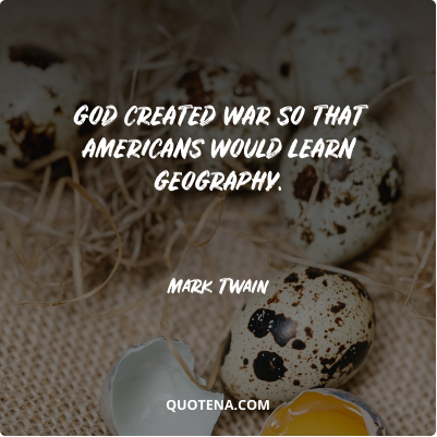 """""""God created war so that Americans would learn geography."""" – Mark Twain"""