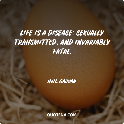 """""""Life is a disease: sexually transmitted, and invariably fatal."""" – Neil Gaiman"""
