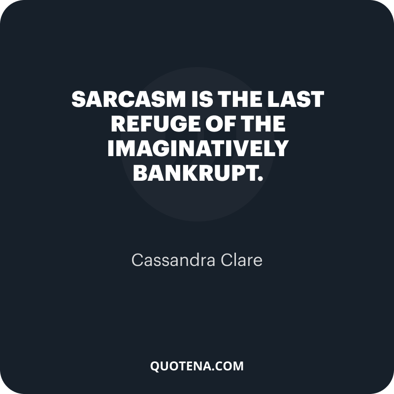 """""""Sarcasm is the last refuge of the imaginatively bankrupt."""" – Cassandra Clare"""