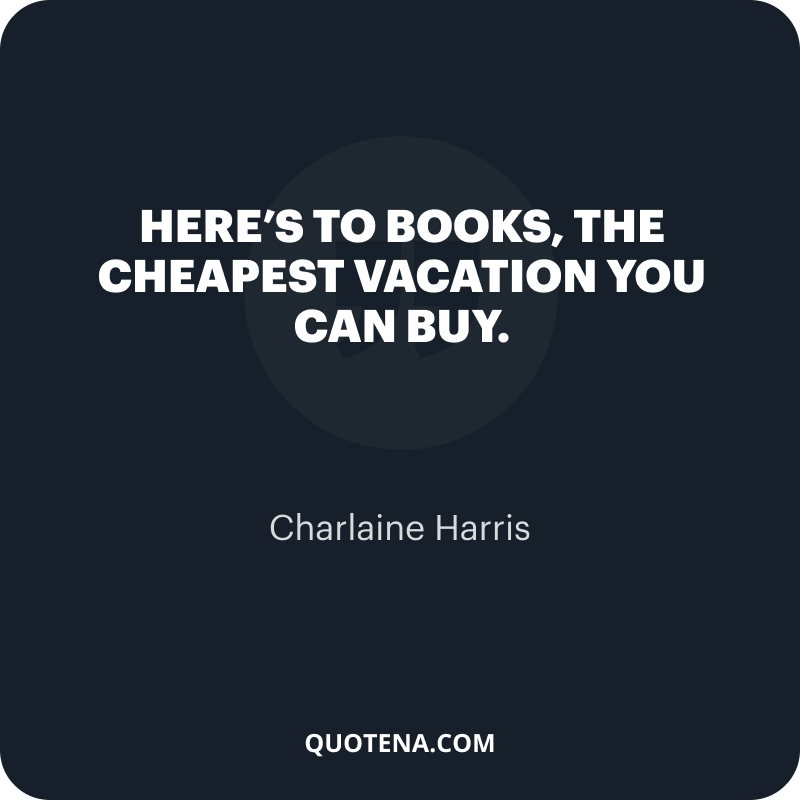 """""""Here's to books, the cheapest vacation you can buy."""" – Charlaine Harris"""