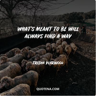 """""""What's meant to be will always find a way"""" – Trisha Yearwood"""