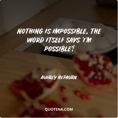 """""""Nothing is impossible, the word itself says 'I'm possible'!"""" – Audrey Hepburn"""