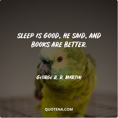 """""""Sleep is good, he said, and books are better."""" – George R. R. Martin"""