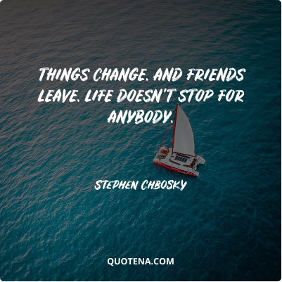 """""""Things change. And friends leave. Life doesn't stop for anybody."""" – Stephen Chbosky"""