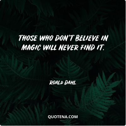 """""""Those who don't believe in magic will never find it."""" – Roald Dahl"""