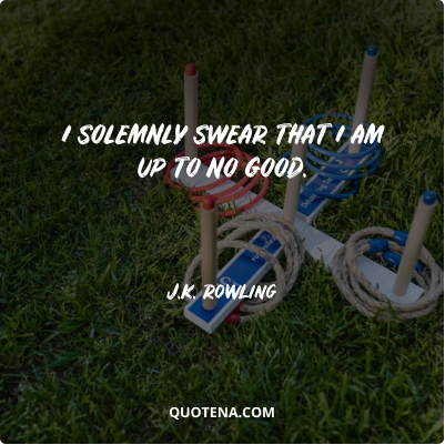 """""""I solemnly swear that I am up to no good."""" – J.K. Rowling"""