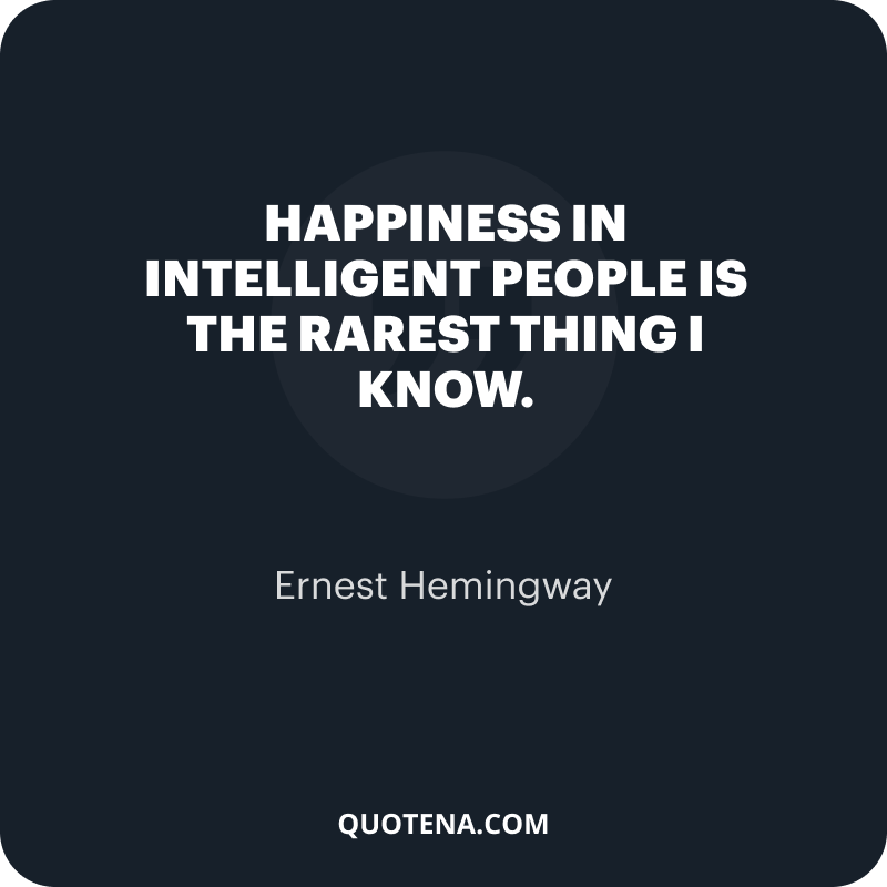 """""""Happiness in intelligent people is the rarest thing I know."""" – Ernest Hemingway"""