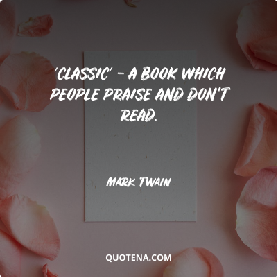 """""""′Classic′ – a book which people praise and don't read."""" – Mark Twain"""