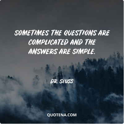 """""""Sometimes the questions are complicated and the answers are simple."""" – Dr. Seuss"""