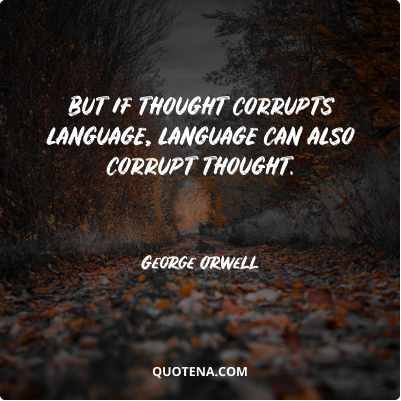 """""""But if thought corrupts language, language can also corrupt thought."""" – George Orwell"""