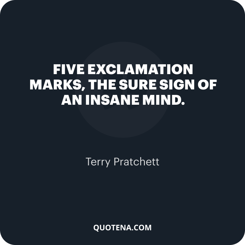 """""""Five exclamation marks, the sure sign of an insane mind."""" – Terry Pratchett"""