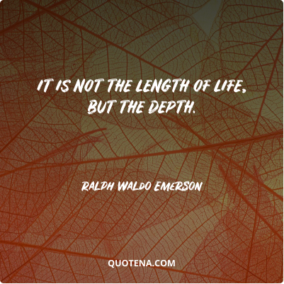 """""""It is not the length of life, but the depth."""" – Ralph Waldo Emerson"""