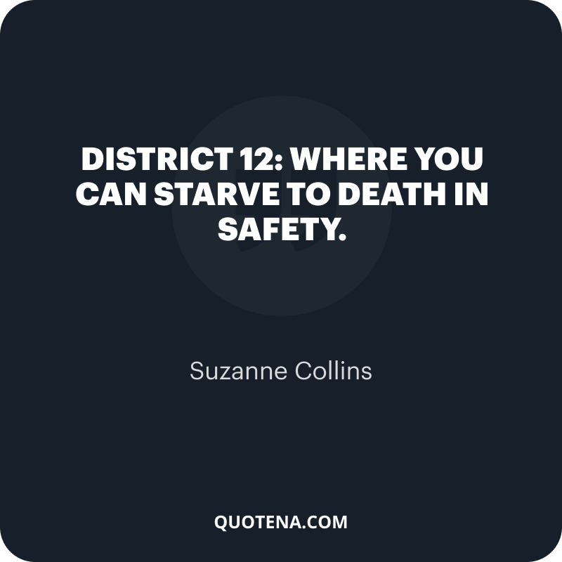 """""""District 12: Where you can starve to death in safety."""" – Suzanne Collins"""